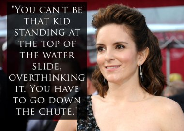 You can't be that kid standing at the top of the water slide overthinking it. You have to go down the chute_Tina Fey